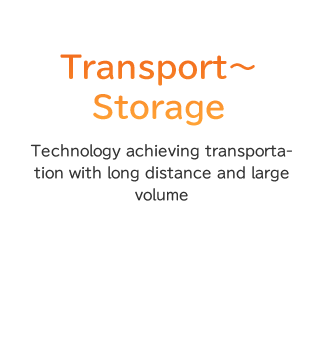 Transport~Storage Technology achieving transportation with long distance and large volume