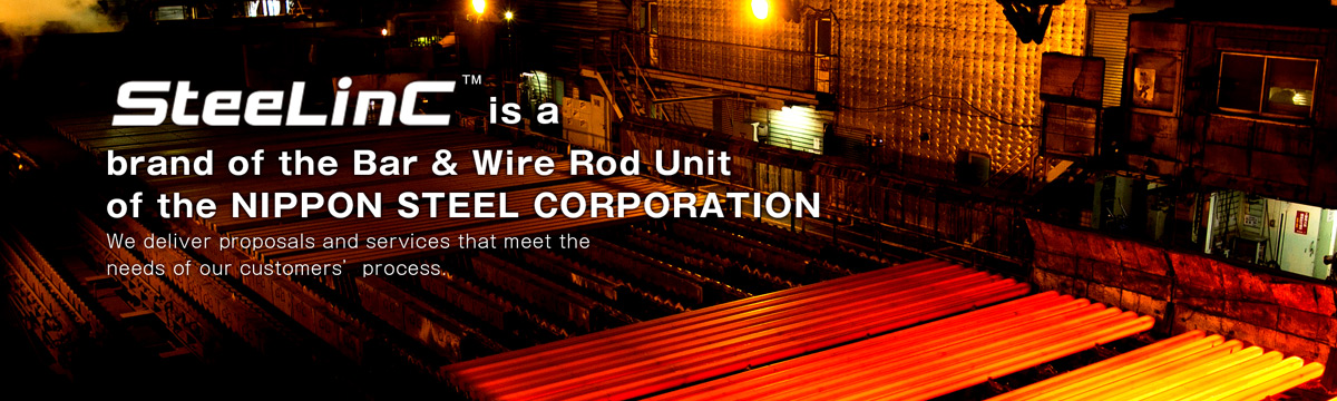 SteeLinC™ is a brand of the Bar & Wire Rod Unit of the NIPPON STEEL Corporation.